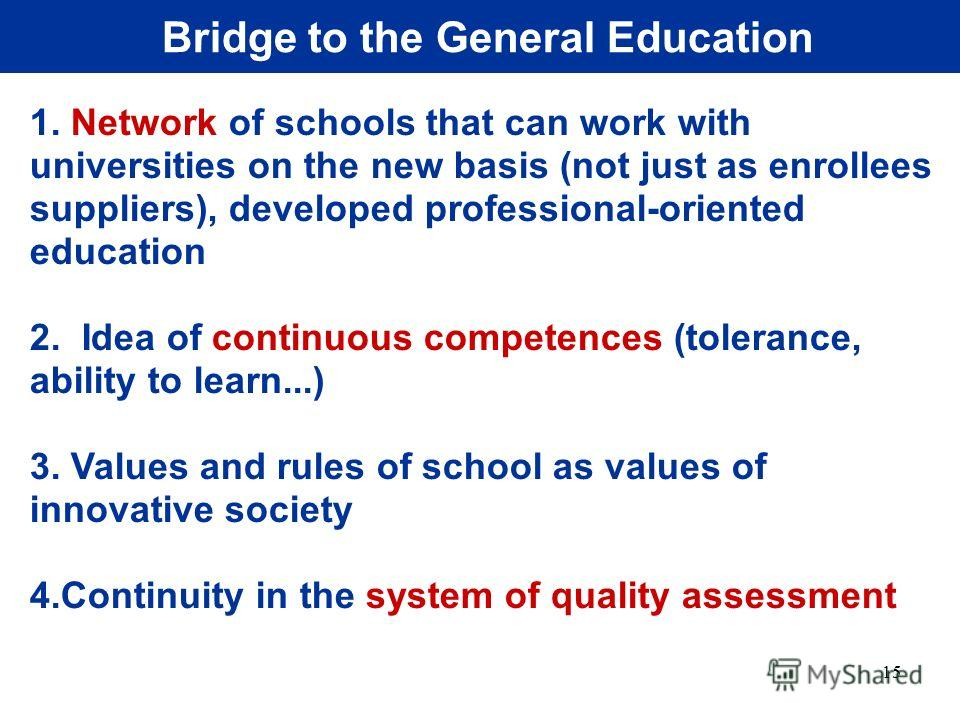 15 Bridge to the General Education 1. Network of schools that can work with universities on the new basis (not just as enrollees suppliers), developed professional-oriented education 2. Idea of continuous competences (tolerance, ability to learn...)