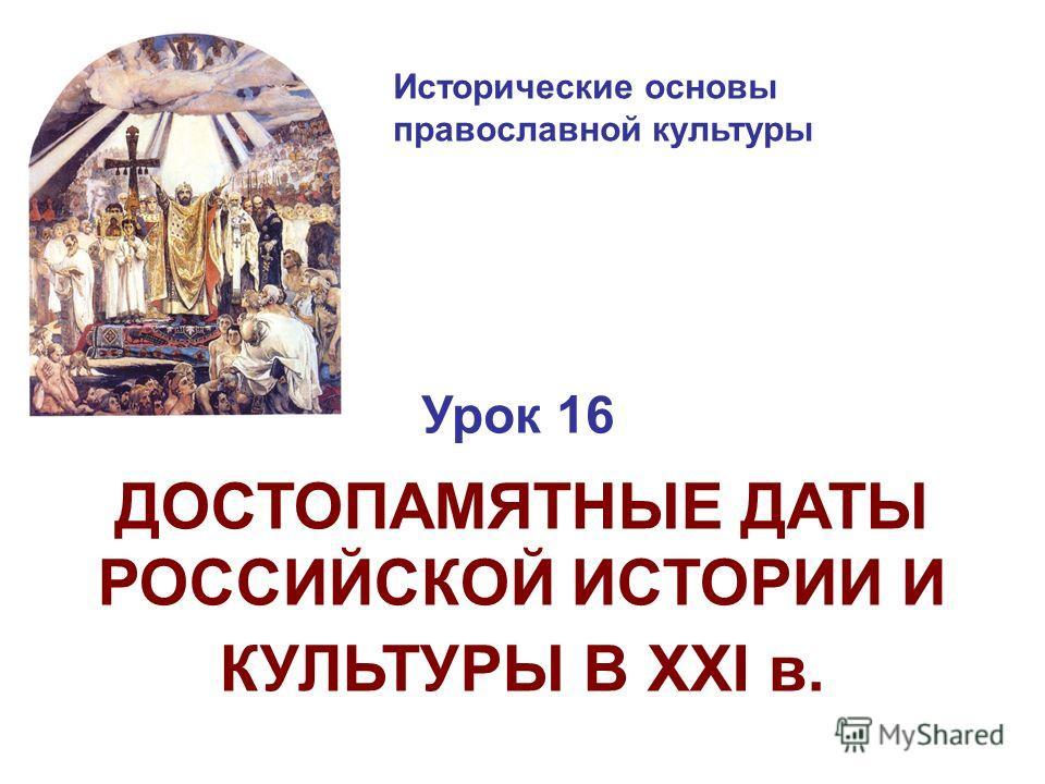 Исторические основы православной культуры Урок 16 ДОСТОПАМЯТНЫЕ ДАТЫ РОССИЙСКОЙ ИСТОРИИ И КУЛЬТУРЫ В XXI в.