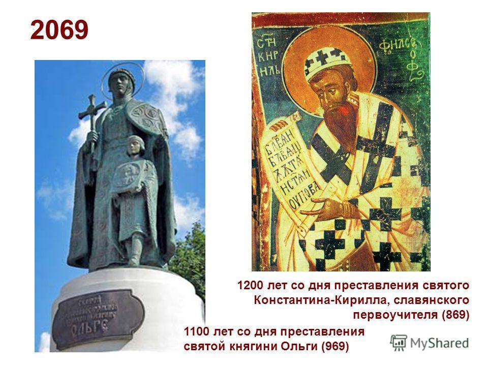 2069 1100 лет со дня преставления святой княгини Ольги (969) 1200 лет со дня преставления святого Константина-Кирилла, славянского первоучителя (869)