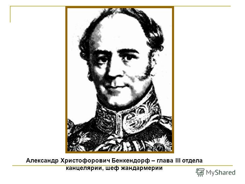 Александр Христофорович Бенкендорф – глава III отдела канцелярии, шеф жандармерии