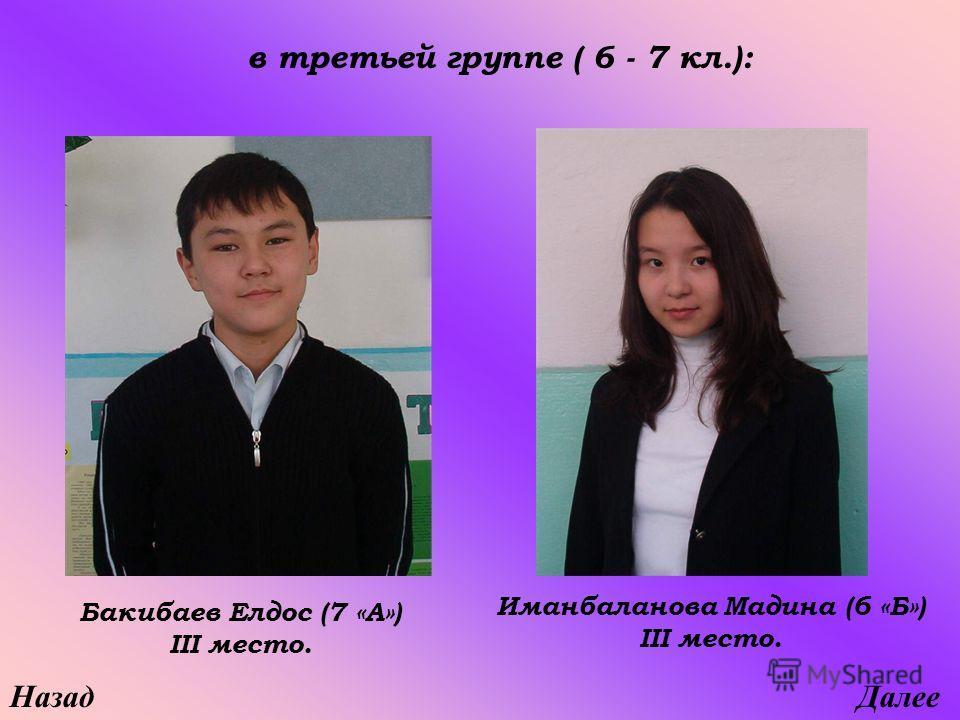 НазадДалее Иманбаланова Мадина (6 «Б») III место. Бакибаев Елдос (7 «А») III место. в третьей группе ( 6 - 7 кл.):