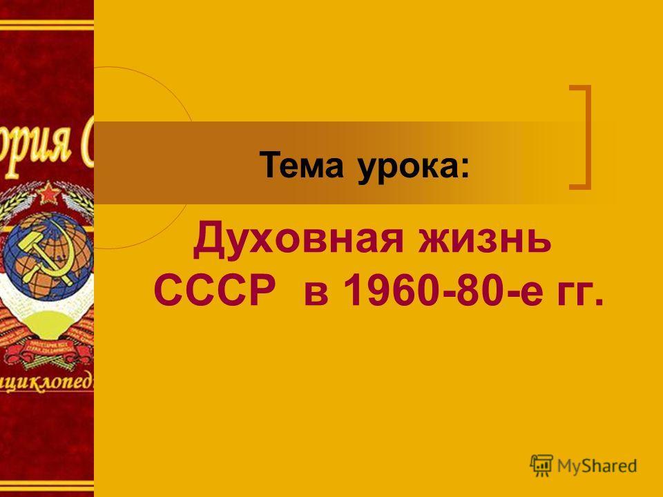 Духовная жизнь СССР в 1960-80-е гг. Тема урока: