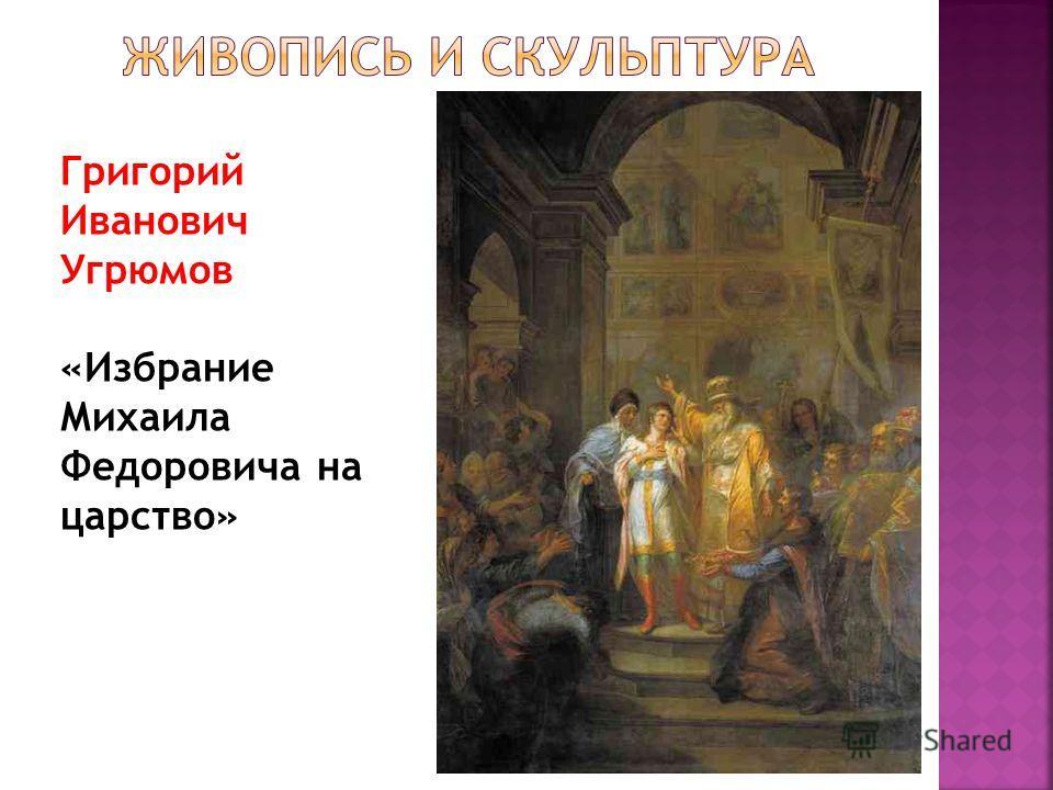 Григорий Иванович Угрюмов «Избрание Михаила Федоровича на царство»