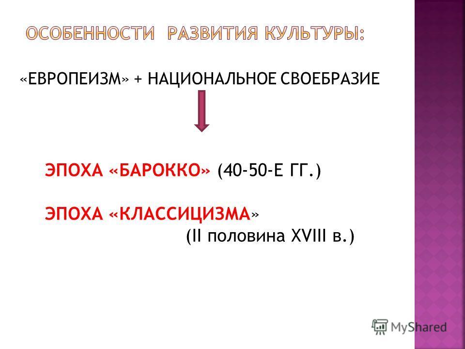 «ЕВРОПЕИЗМ» + НАЦИОНАЛЬНОЕ СВОЕБРАЗИЕ ЭПОХА «БАРОККО» (40-50-Е ГГ.) ЭПОХА «КЛАССИЦИЗМА» (II половина XVIII в.)