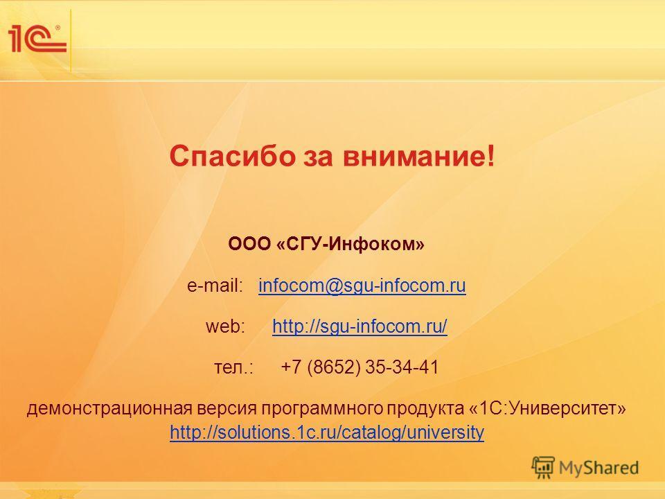 Спасибо за внимание! ООО «СГУ-Инфоком» e-mail: infocom@sgu-infocom.ruinfocom@sgu-infocom.ru web: http://sgu-infocom.ru/http://sgu-infocom.ru/ тел.: +7 (8652) 35-34-41 демонстрационная версия программного продукта «1С:Университет» http://solutions.1c.