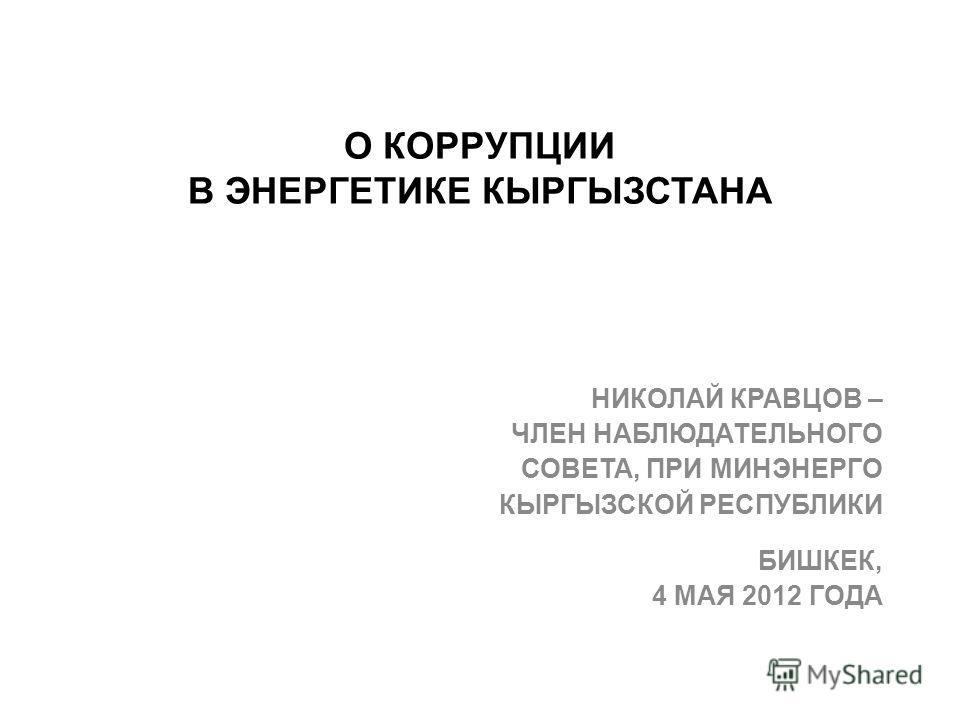 О КОРРУПЦИИ В ЭНЕРГЕТИКЕ КЫРГЫЗСТАНА НИКОЛАЙ КРАВЦОВ – ЧЛЕН НАБЛЮДАТЕЛЬНОГО СОВЕТА, ПРИ МИНЭНЕРГО КЫРГЫЗСКОЙ РЕСПУБЛИКИ БИШКЕК, 4 МАЯ 2012 ГОДА