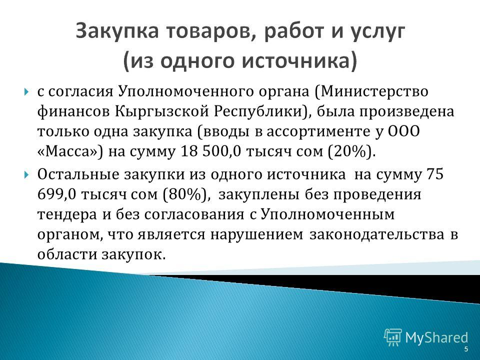 5 Закупка товаров, работ и услуг (из одного источника) с согласия Уполномоченного органа (Министерство финансов Кыргызской Республики), была произведена только одна закупка (вводы в ассортименте у ООО «Масса») на сумму 18 500,0 тысяч сом (20%). Остал