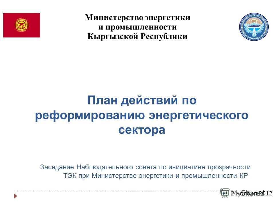 План действий по реформированию энергетического сектора Заседание Наблюдательного совета по инициативе прозрачности ТЭК при Министерстве энергетики и промышленности КР 2 ноября 2012 Министерство энергетики и промышленности Кыргызской Республики