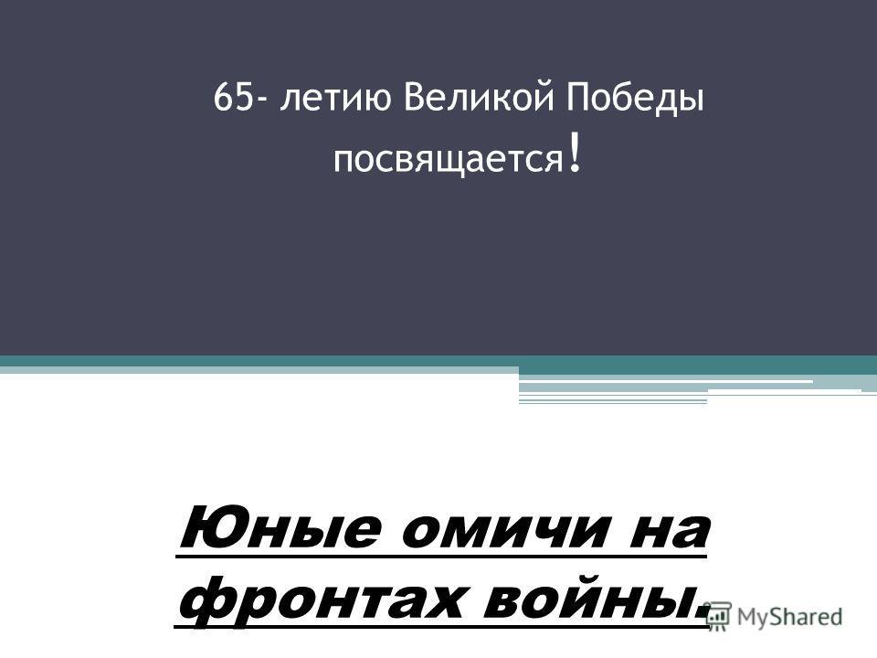 65- летию Великой Победы посвящается ! Юные омичи на фронтах войны.