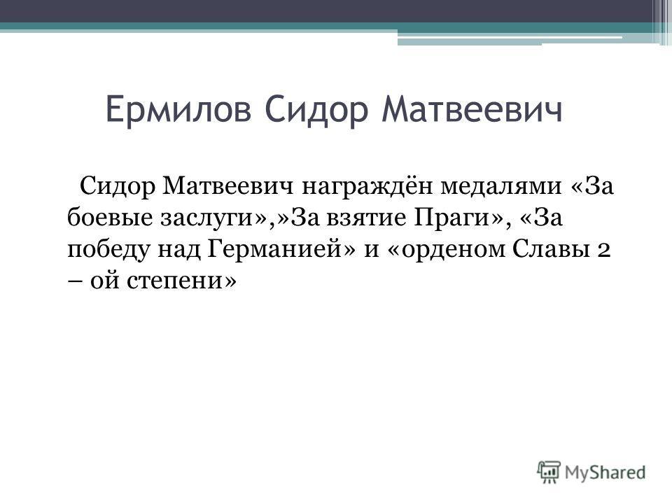 Ермилов Сидор Матвеевич Сидор Матвеевич награждён медалями «За боевые заслуги»,»За взятие Праги», «За победу над Германией» и «орденом Славы 2 – ой степени»
