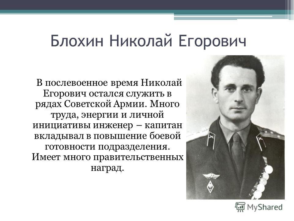 Блохин Николай Егорович В послевоенное время Николай Егорович остался служить в рядах Советской Армии. Много труда, энергии и личной инициативы инженер – капитан вкладывал в повышение боевой готовности подразделения. Имеет много правительственных наг