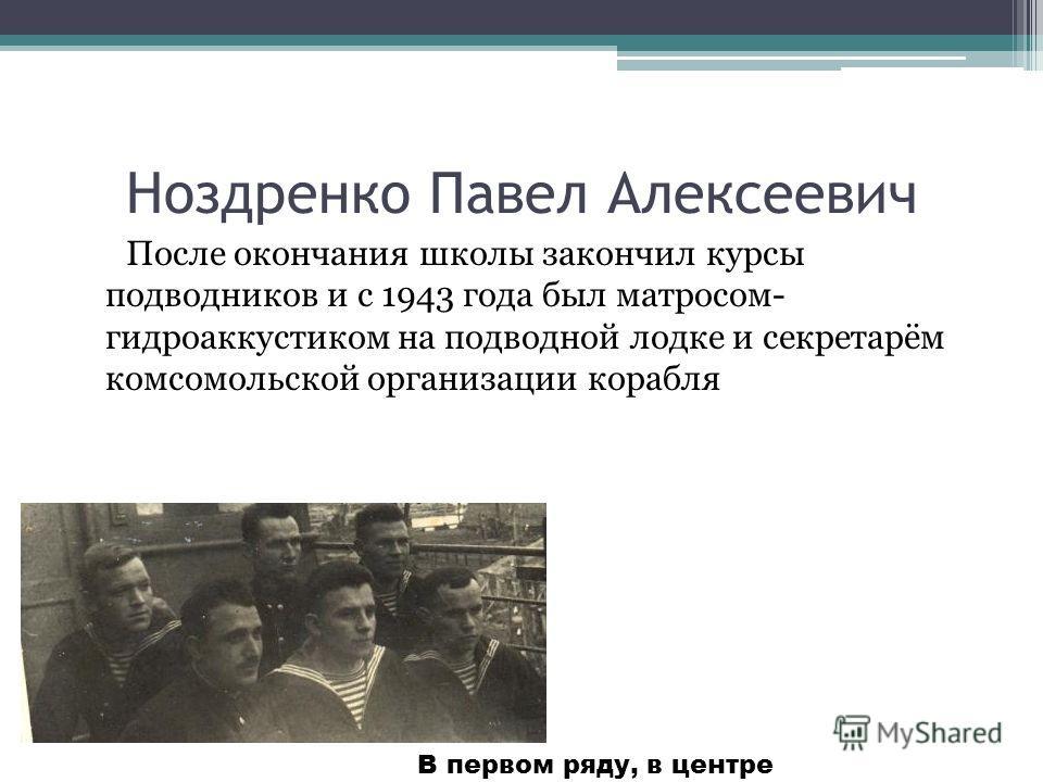 Ноздренко Павел Алексеевич После окончания школы закончил курсы подводников и с 1943 года был матросом- гидроаккустиком на подводной лодке и секретарём комсомольской организации корабля В первом ряду, в центре