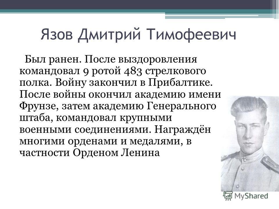 Язов Дмитрий Тимофеевич Был ранен. После выздоровления командовал 9 ротой 483 стрелкового полка. Войну закончил в Прибалтике. После войны окончил академию имени Фрунзе, затем академию Генерального штаба, командовал крупными военными соединениями. Наг