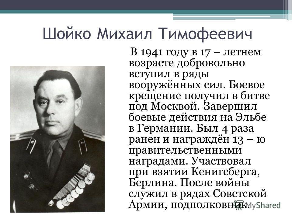 Шойко Михаил Тимофеевич В 1941 году в 17 – летнем возрасте добровольно вступил в ряды вооружённых сил. Боевое крещение получил в битве под Москвой. Завершил боевые действия на Эльбе в Германии. Был 4 раза ранен и награждён 13 – ю правительственными н