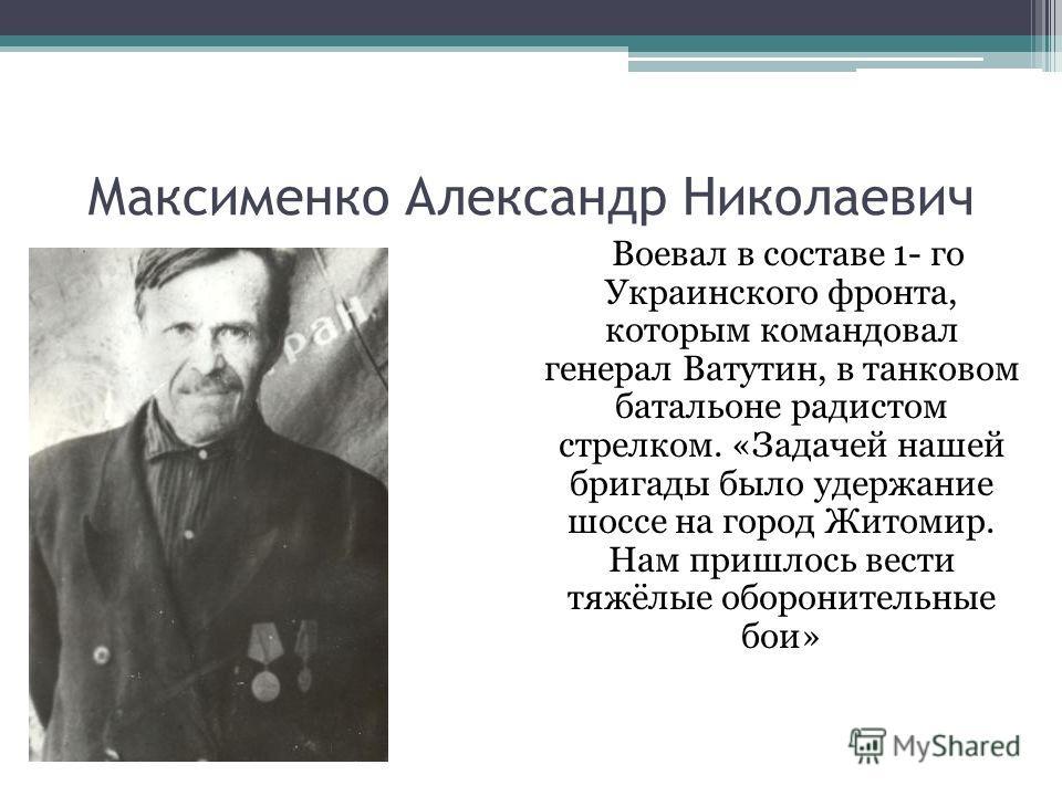 Максименко Александр Николаевич Воевал в составе 1- го Украинского фронта, которым командовал генерал Ватутин, в танковом батальоне радистом стрелком. «Задачей нашей бригады было удержание шоссе на город Житомир. Нам пришлось вести тяжёлые оборонител