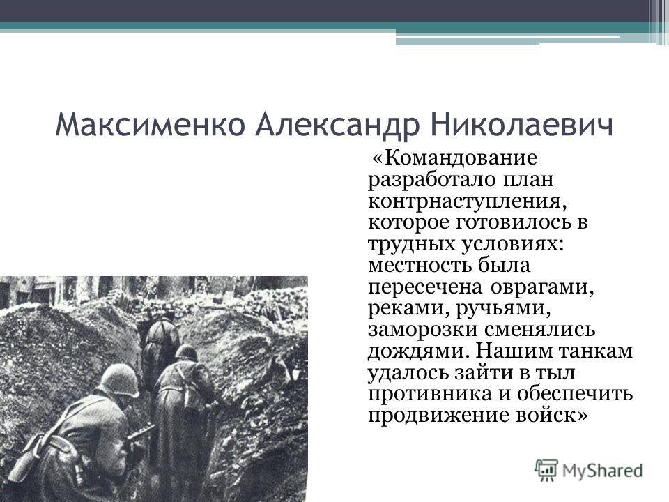 Максименко Александр Николаевич «Командование разработало план контрнаступления, которое готовилось в трудных условиях: местность была пересечена оврагами, реками, ручьями, заморозки сменялись дождями. Нашим танкам удалось зайти в тыл противника и об