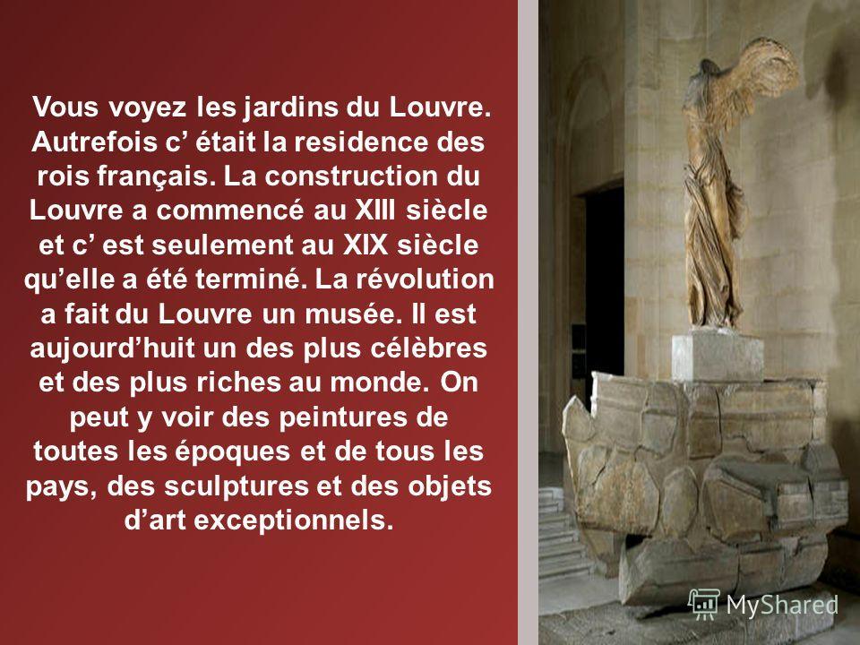 Vous voyez les jardins du Louvre. Autrefois c était la residence des rois français. La construction du Louvre a commencé au XIII siècle et c est seulement au XIX siècle quelle a été terminé. La révolution a fait du Louvre un musée. Il est aujourdhuit