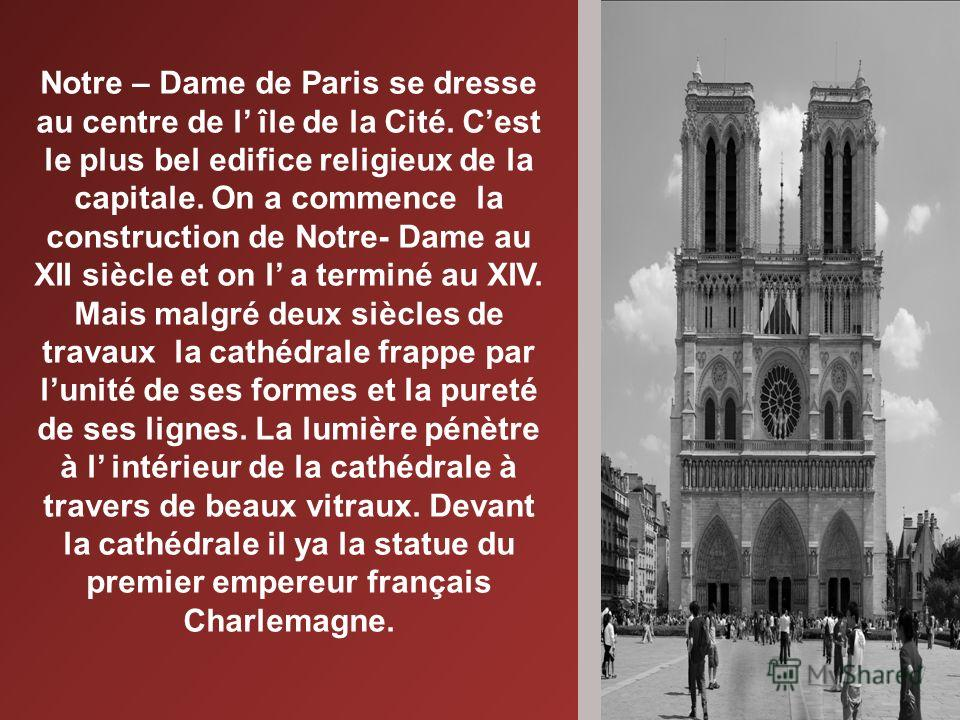 Notre – Dame de Paris se dresse au centre de l île de la Cité. Cest le plus bel edifice religieux de la capitale. On a commence la construction de Notre- Dame au XII siècle et on l a terminé au XIV. Mais malgré deux siècles de travaux la cathédrale f