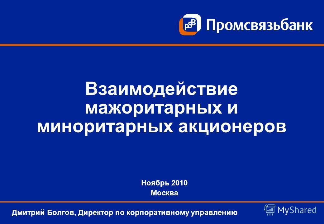 Взаимодействие мажоритарных и миноритарных акционеров Дмитрий Болгов, Директор по корпоративному управлению Ноябрь 2010 Москва