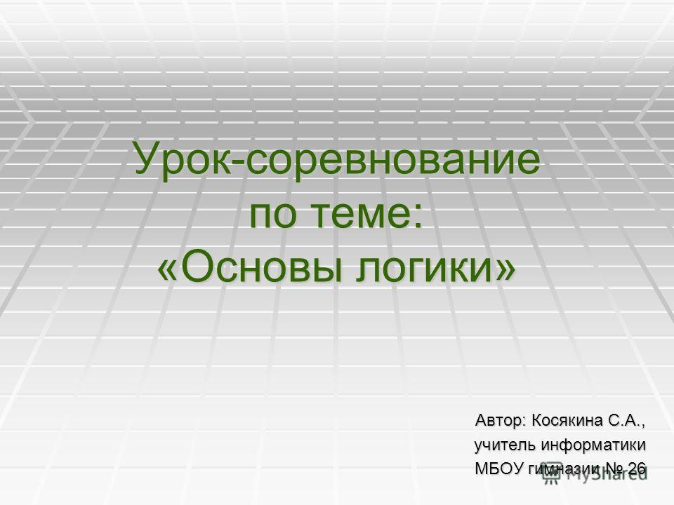 Урок-соревнование по теме: «Основы логики» Автор: Косякина С.А., учитель информатики МБОУ гимназии 26