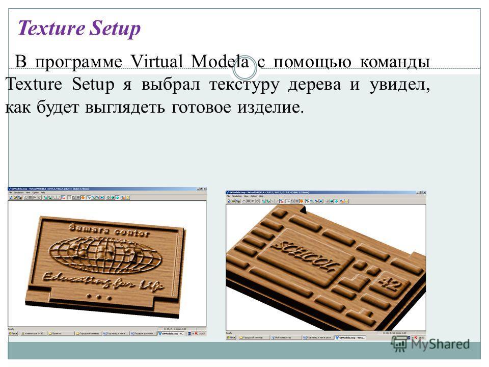 В программе Virtual Modela с помощью команды Texture Setup я выбрал текстуру дерева и увидел, как будет выглядеть готовое изделие. Texture Setup