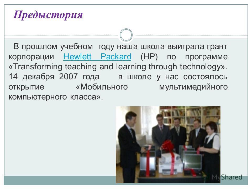 Предыстория В прошлом учебном году наша школа выиграла грант корпорации Hewlett Packard (HP) по программе «Transforming teaching and learning through technology». 14 декабря 2007 года в школе у нас состоялось открытие «Мобильного мультимедийного комп