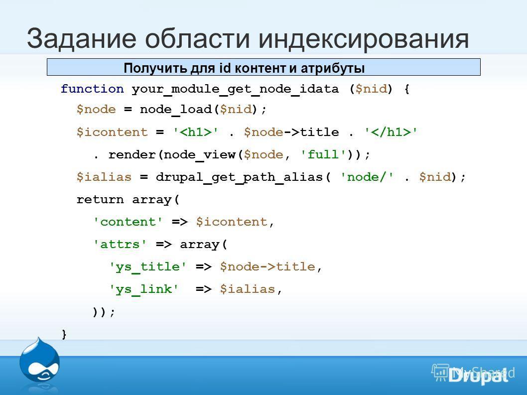 Задание области индексирования function your_module_get_node_idata ($nid) { $node = node_load($nid); $icontent = ' '. $node->title. ' '. render(node_view($node, 'full')); $ialias = drupal_get_path_alias( 'node/'. $nid); return array( 'content' => $ic