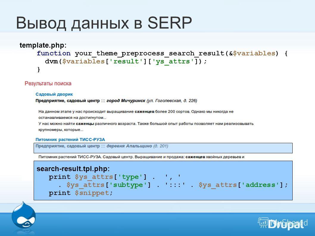 Вывод данных в SERP template.php: function your_theme_preprocess_search_result(&$variables) { dvm($variables['result']['ys_attrs']); } search-result.tpl.php: print $ys_attrs['type']. ', '. $ys_attrs['subtype']. ':::'. $ys_attrs['address']; print $sni