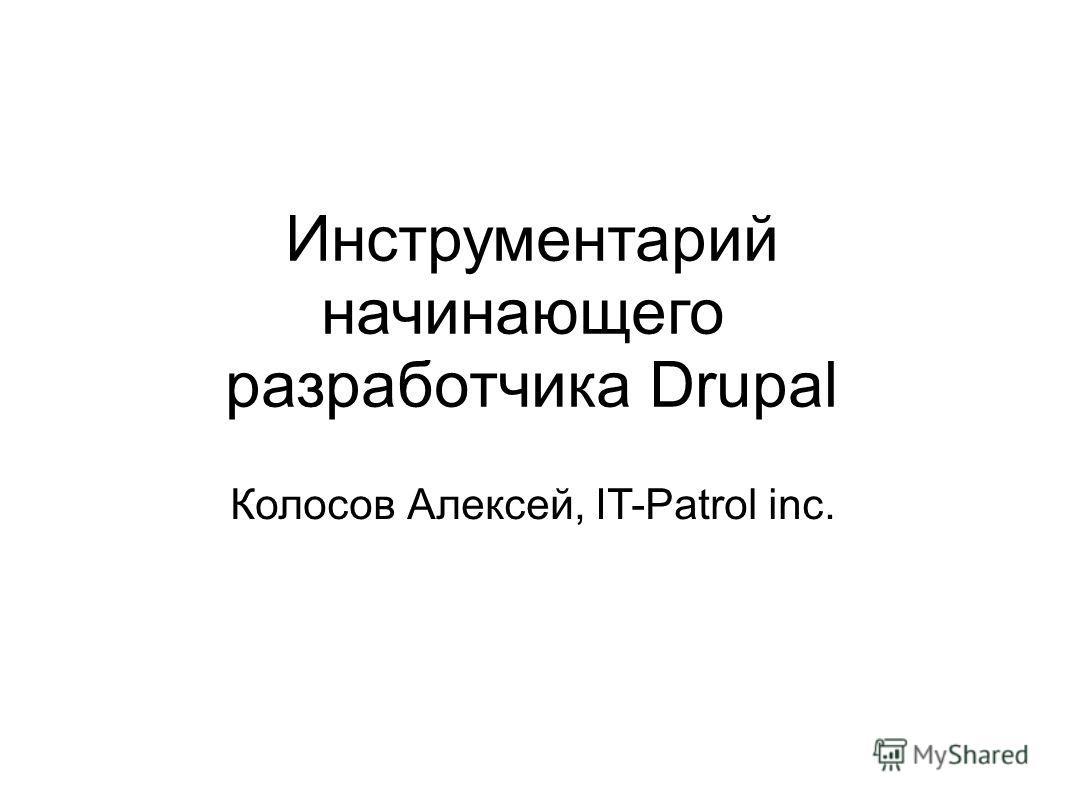Инструментарий начинающего разработчика Drupal Колосов Алексей, IT-Patrol inc.