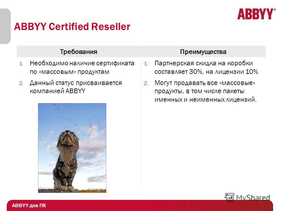 Особенности продаж ПО ABBYY ABBYY для ПК ABBYY Certified Reseller ТребованияПреимущества 1. Необходимо наличие сертификата по «массовым» продуктам 2. Данный статус присваивается компанией ABBYY 1. Партнерская скидка на коробки составляет 30%, на лице