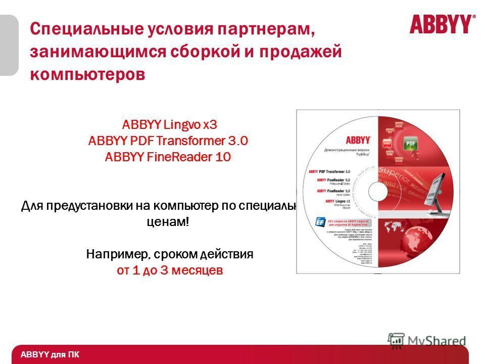 ABBYY для ПК ABBYY Lingvo x3 ABBYY PDF Transformer 3.0 ABBYY FineReader 10 Для предустановки на компьютер по специальным ценам! Например, сроком действия от 1 до 3 месяцев Специальные условия партнерам, занимающимся сборкой и продажей компьютеров