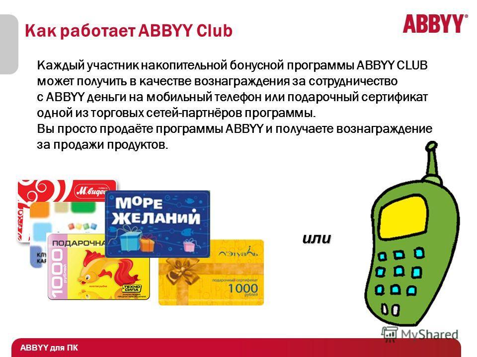 ABBYY для ПК Как работает ABBYY Club Каждый участник накопительной бонусной программы ABBYY CLUB может получить в качестве вознаграждения за сотрудничество с ABBYY деньги на мобильный телефон или подарочный сертификат одной из торговых сетей-партнёро