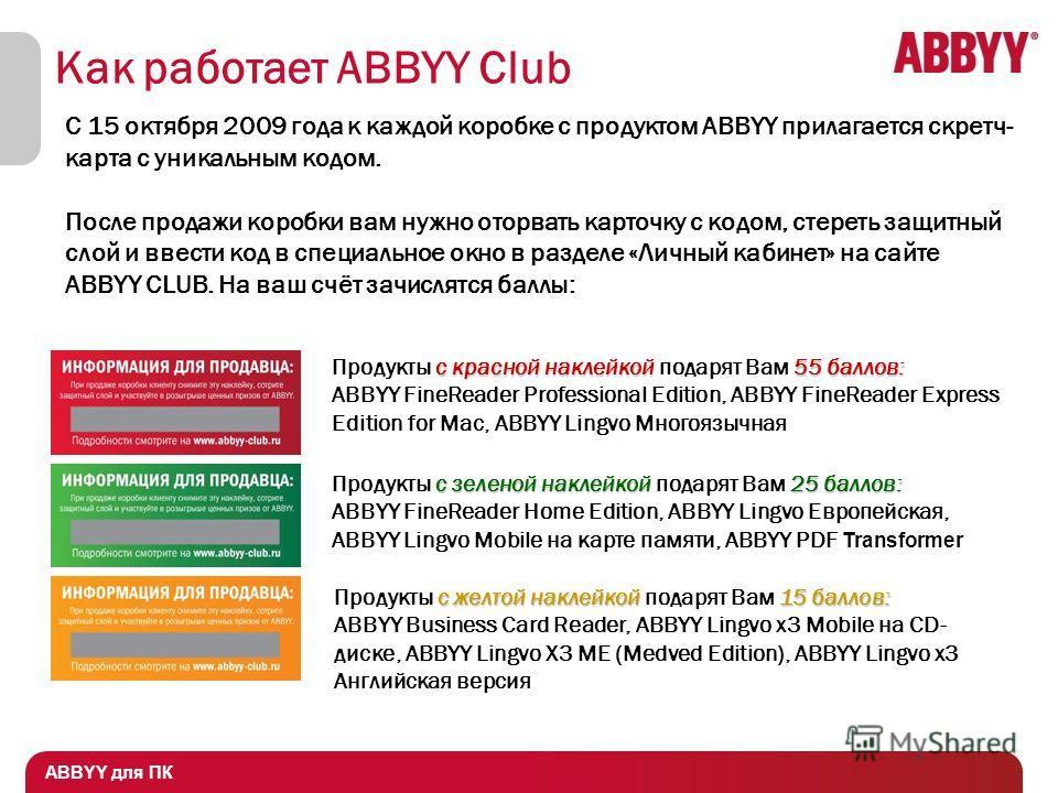 ABBYY для ПК Как работает ABBYY Club С 15 октября 2009 года к каждой коробке с продуктом ABBYY прилагается скретч- карта с уникальным кодом. После продажи коробки вам нужно оторвать карточку с кодом, стереть защитный слой и ввести код в специальное о