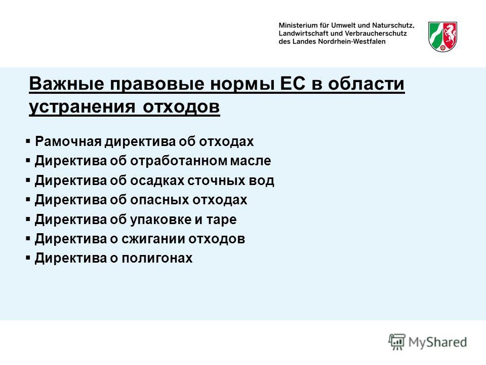 Важные правовые нормы ЕС в области устранения отходов Рамочная директива об отходах Директива об отработанном масле Директива об осадках сточных вод Директива об опасных отходах Директива об упаковке и таре Директива о сжигании отходов Директива о по