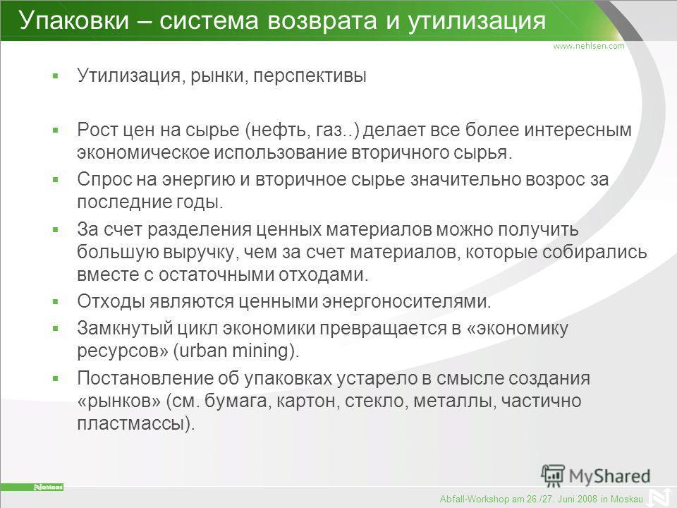 www.nehlsen.com Abfall-Workshop am 26./27. Juni 2008 in Moskau Упаковки – система возврата и утилизация Утилизация, рынки, перспективы Рост цен на сырье (нефть, газ..) делает все более интересным экономическое использование вторичного сырья. Спрос на