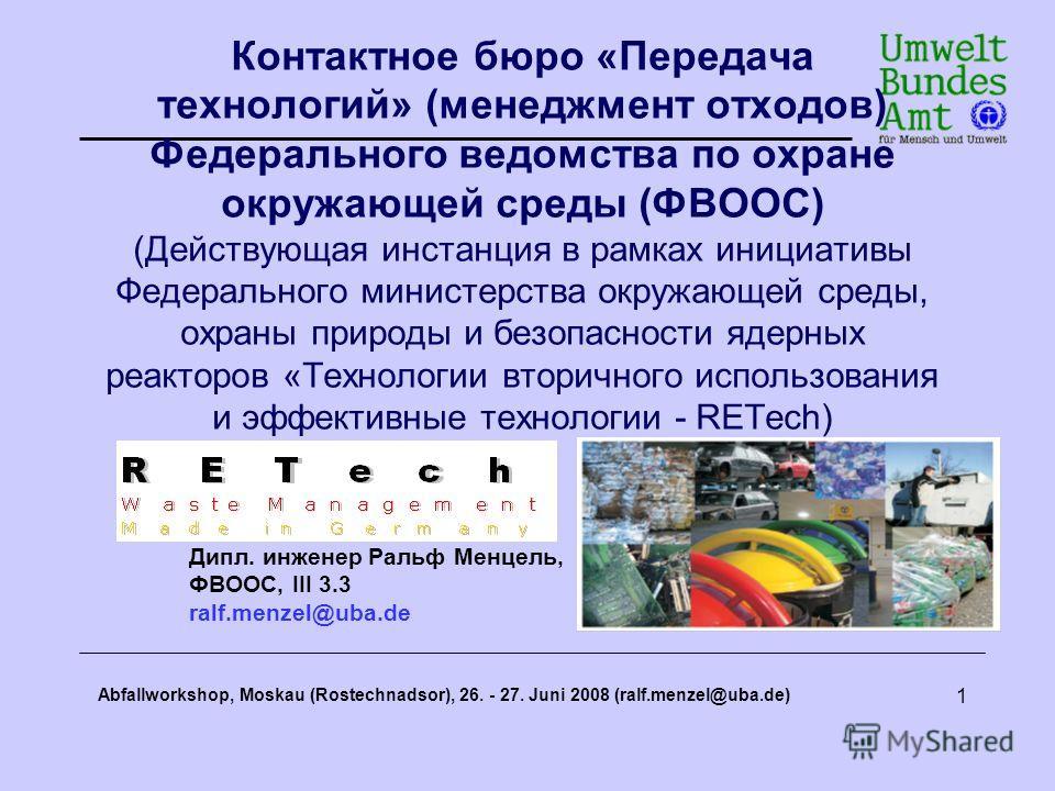 Abfallworkshop, Moskau (Rostechnadsor), 26. - 27. Juni 2008 (ralf.menzel@uba.de) 1 Контактное бюро «Передача технологий» (менеджмент отходов) Федерального ведомства по охране окружающей среды (ФВООС) (Действующая инстанция в рамках инициативы Федерал