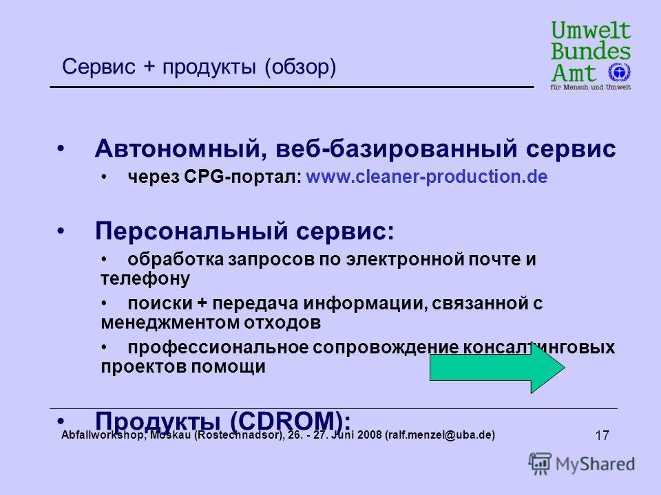 Abfallworkshop, Moskau (Rostechnadsor), 26. - 27. Juni 2008 (ralf.menzel@uba.de) 17 Сервис + продукты (обзор) Автономный, веб-базированный сервис через CPG-портал: www.cleaner-production.de Персональный сервис: обработка запросов по электронной почте