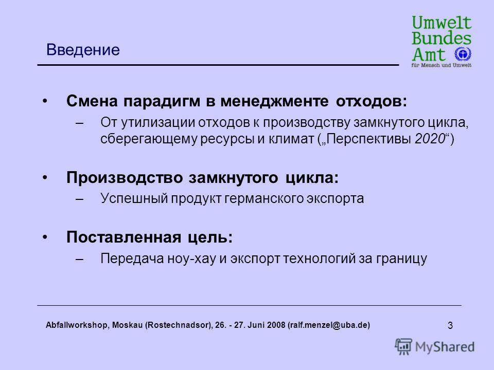 Abfallworkshop, Moskau (Rostechnadsor), 26. - 27. Juni 2008 (ralf.menzel@uba.de) 3 Введение Смена парадигм в менеджменте отходов: –От утилизации отходов к производству замкнутого цикла, сберегающему ресурсы и климат (Перспективы 2020) Производство за