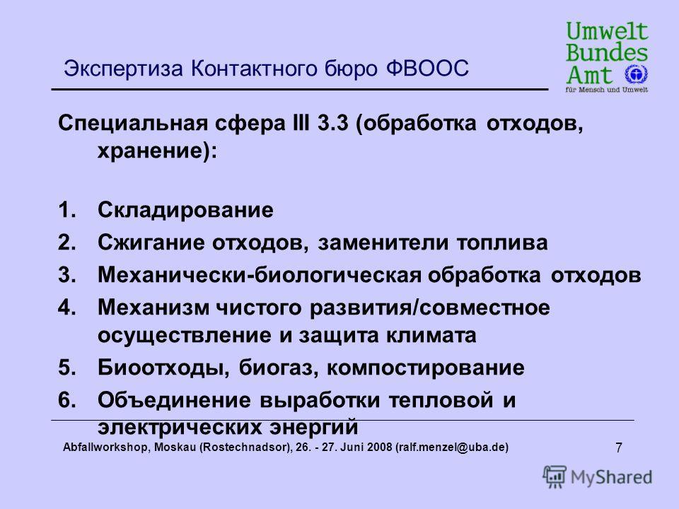 Abfallworkshop, Moskau (Rostechnadsor), 26. - 27. Juni 2008 (ralf.menzel@uba.de) 7 Экспертиза Контактного бюро ФВООС Специальная сфера III 3.3 (обработка отходов, хранение): 1.Складирование 2.Сжигание отходов, заменители топлива 3.Механически-биологи
