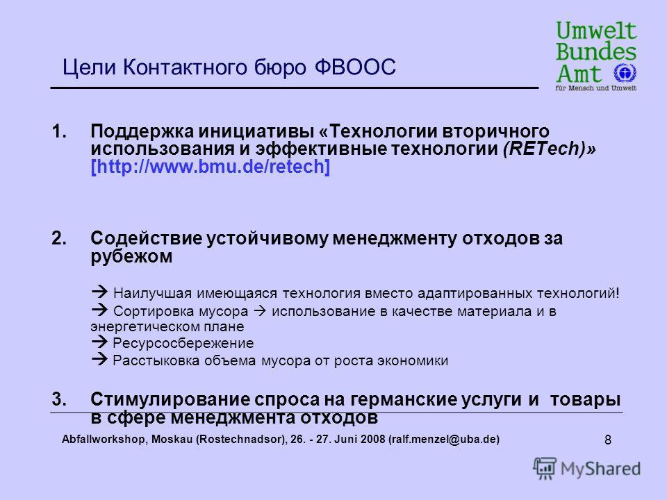 Abfallworkshop, Moskau (Rostechnadsor), 26. - 27. Juni 2008 (ralf.menzel@uba.de) 8 Цели Контактного бюро ФВООС 1.Поддержка инициативы «Технологии вторичного использования и эффективные технологии (RETech)» [http://www.bmu.de/retech] 2.Содействие усто