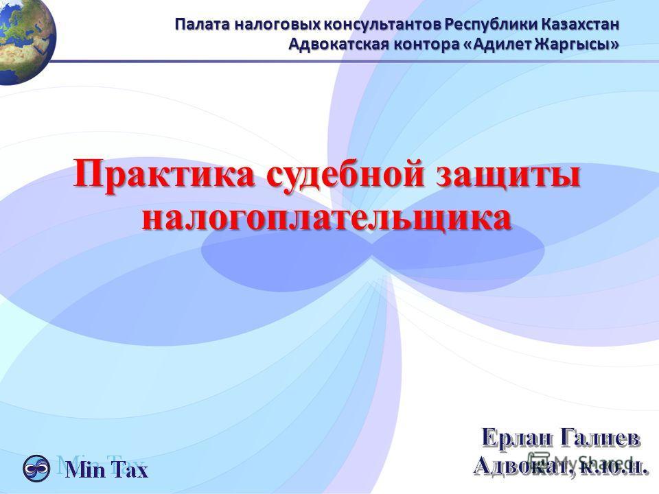 Палата налоговых консультантов Республики Казахстан Адвокатская контора «Адилет Жаргысы» Практика судебной защиты налогоплательщика