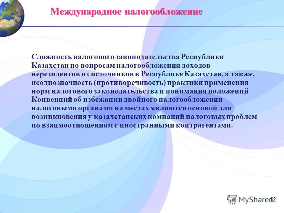 12 Международное налогообложение Сложность налогового законодательства Республики Казахстан по вопросам налогообложения доходов нерезидентов из источников в Республике Казахстан, а также, неоднозначность (противоречивость) практики применения норм на