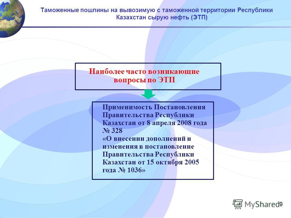 9 Таможенные пошлины на вывозимую с таможенной территории Республики Казахстан сырую нефть (ЭТП) Применимость Постановления Правительства Республики Казахстан от 8 апреля 2008 года 328 «О внесении дополнений и изменения в постановление Правительства