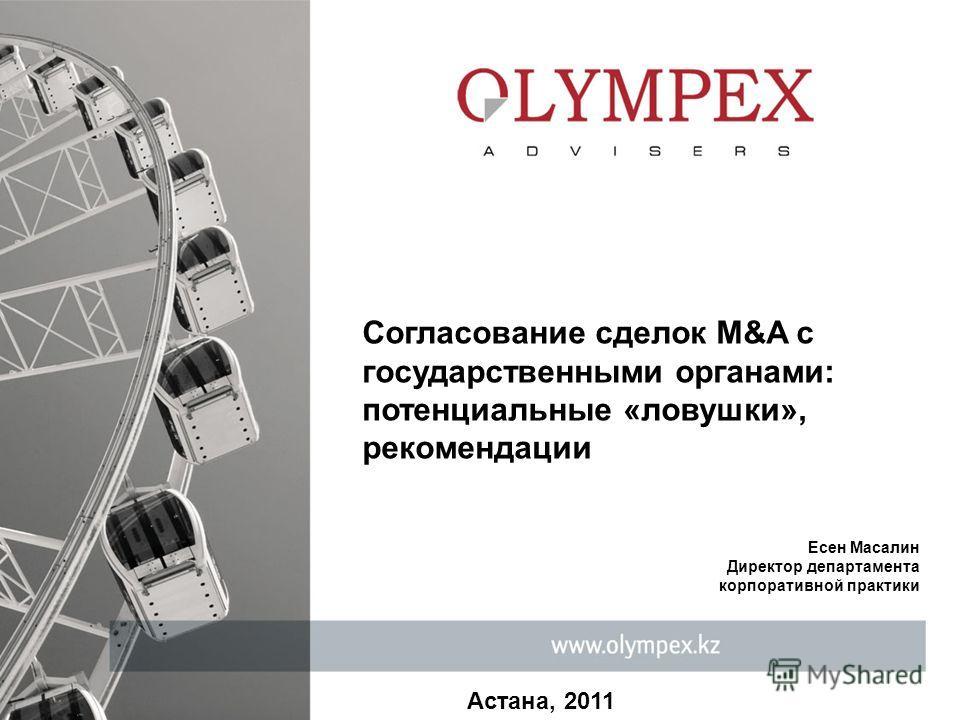 Астана, 2011 Согласование сделок M&A с государственными органами: потенциальные «ловушки», рекомендации Есен Масалин Директор департамента корпоративной практики