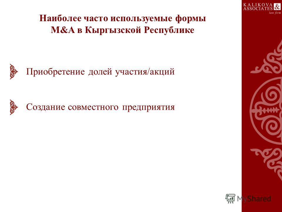 Наиболее часто используемые формы M&A в Кыргызской Республике Приобретение долей участия/акций Создание совместного предприятия