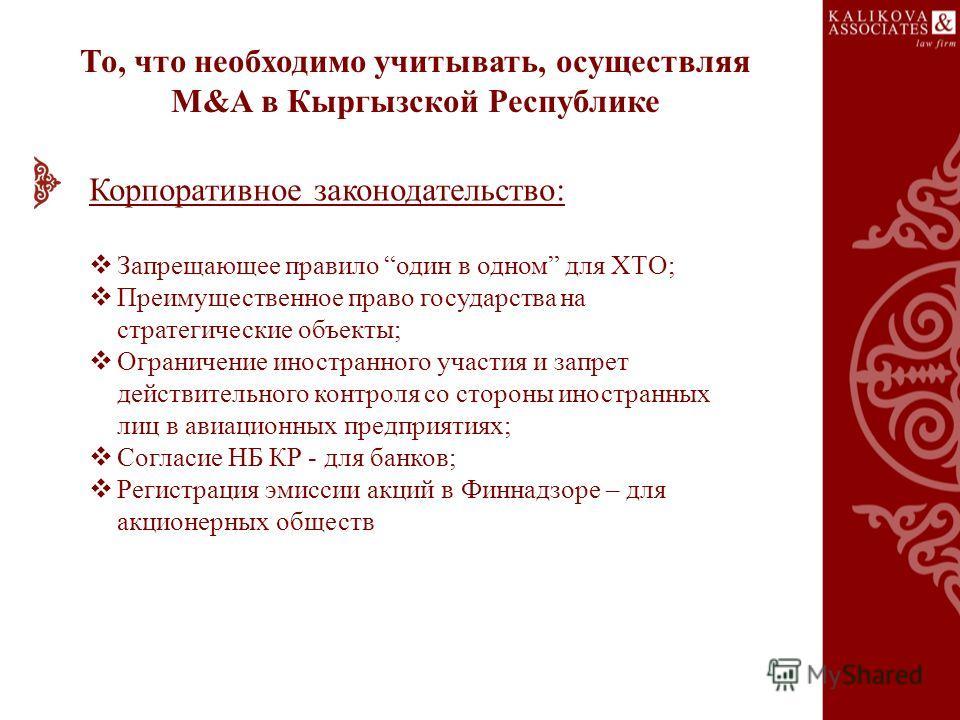То, что необходимо учитывать, осуществляя M&A в Кыргызской Республике Корпоративное законодательство: Запрещающее правило один в одном для ХТО; Преимущественное право государства на стратегические объекты; Ограничение иностранного участия и запрет де
