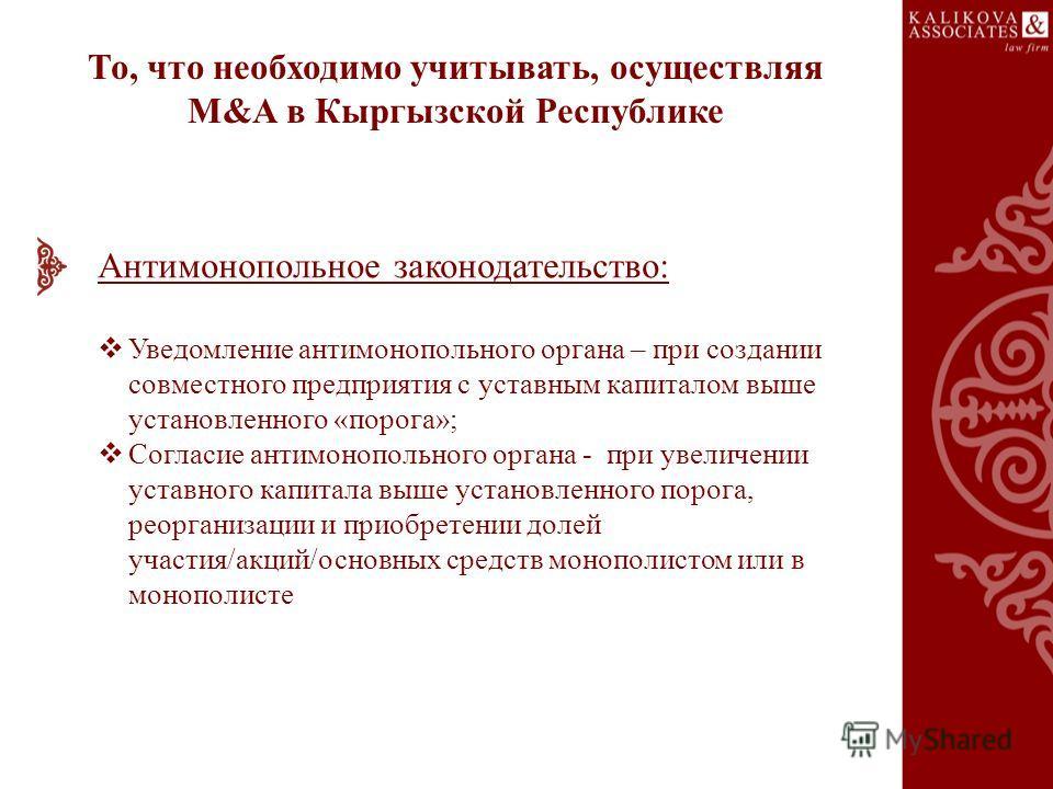 То, что необходимо учитывать, осуществляя M&A в Кыргызской Республике Антимонопольное законодательство: Уведомление антимонопольного органа – при создании совместного предприятия с уставным капиталом выше установленного «порога»; Согласие антимонопол