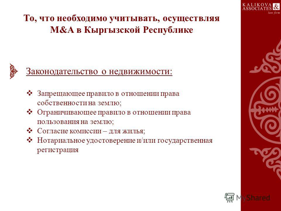То, что необходимо учитывать, осуществляя M&A в Кыргызской Республике Законодательство о недвижимости: Запрещающее правило в отношении права собственности на землю; Ограничивающее правило в отношении права пользования на землю; Согласие комиссии – дл