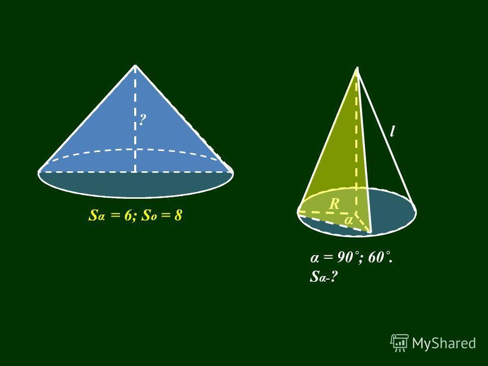 α = 90˚; 60˚. S α- ? l α S α = 6; S o = 8 ? R
