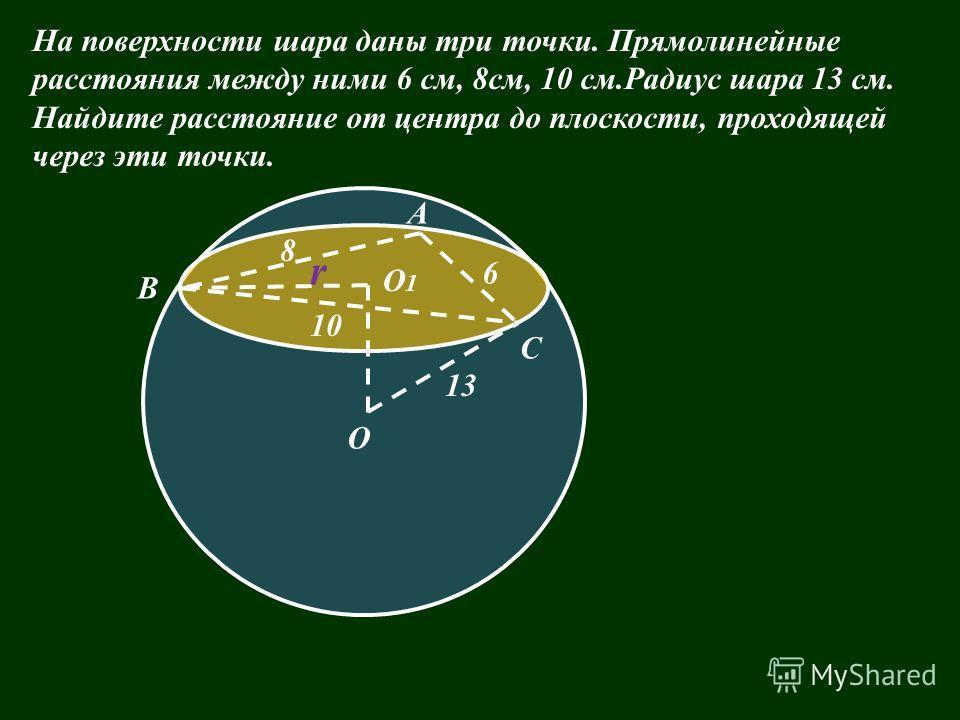 На поверхности шара даны три точки. Прямолинейные расстояния между ними 6 см, 8см, 10 см.Радиус шара 13 см. Найдите расстояние от центра до плоскости, проходящей через эти точки. 8 О1О1 О 6 13 10 r А В С